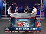 """""""共享经济""""是否需要立法监管? TV透 2017.8.30 - 厦门电视台 00:24:56"""