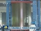 [视频]压力测试桶完工 可模拟万米深海环境