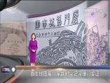 百年地图展:穿越时空记录厦门变迁 十分关注 2018.04.20 - 厦门电视台 00:19:11