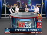 环卫事业市场化,是必由之路吗? TV透 2018.5.27 - 厦门电视台 00:24:59
