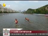 [第一时间-辽宁]龙河龙舟龙的传人:辽宁大连旅顺口区举行端午龙舟大赛
