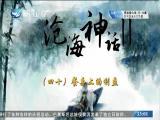 沧海神话II(四十)餐桌上的利益 斗阵来讲古 2018.08.16 - 厦门卫视 00:30:07