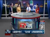"""儿童意外伤亡,""""马大哈""""父母该受刑罚吗? TV透 2018.08.16 - 厦门电视台 00:25:00"""