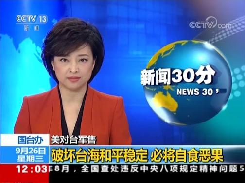[新闻30分]美对台军售 国台办 破坏台海和平稳定 必将自食恶果