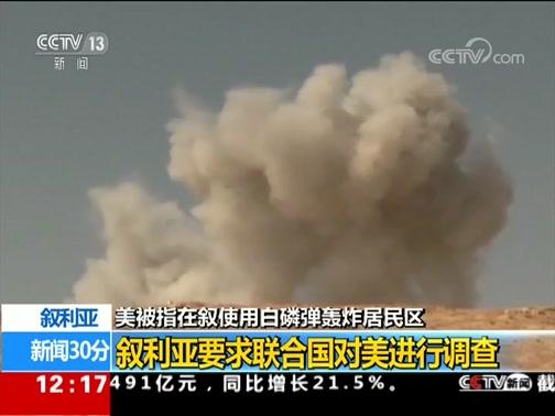 [新闻30分]美被指在叙使用白磷弹轰炸居民区 叙利亚要求联合国对美进行调查