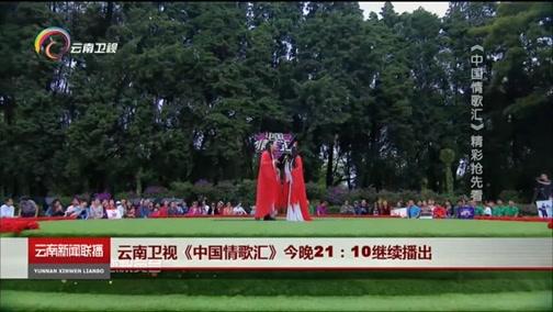 [云南新闻联播]云南卫视《中国情歌汇》今晚21:10继续播出 20181018