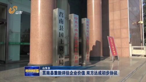 [山东新闻联播]莒南县重新评估企业价值 双方达成初步协议