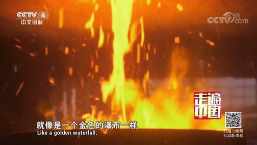 《走遍中国》 20190604 5集系列片《百炼成钢》(2) 大器铸成