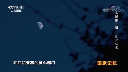 《国家记忆》 20190813 东线第一帆 渡江前夜