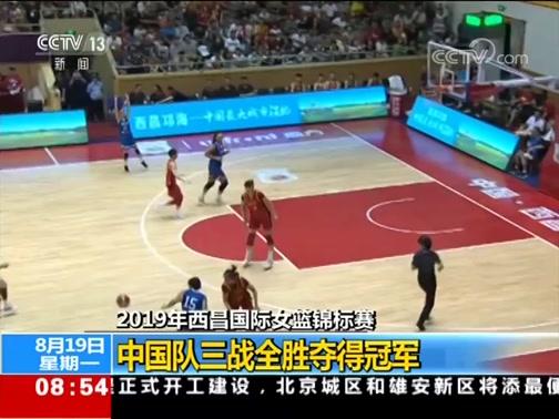 [朝闻天下]2019年西昌国际女篮锦标赛 中国队三战全胜夺得冠军