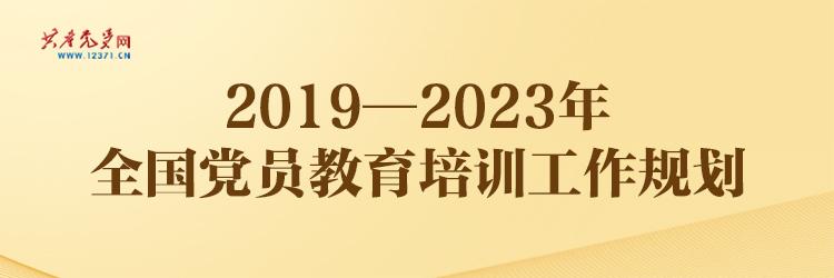 《2019—2023年全国党员教育培训工作规划》