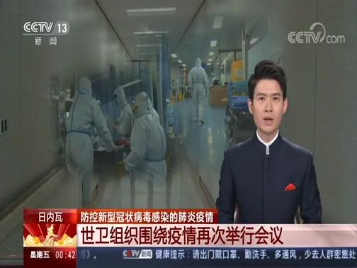 [午夜新闻]日内瓦 防控新型冠状病毒感染的肺炎疫情 世卫组织围绕疫情再次举行会议