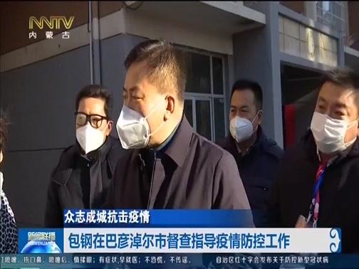 [内蒙古新闻联播]众志成城抗击疫情 包钢在巴彦淖尔市督查指导疫情防控工作