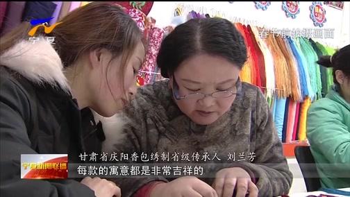 [宁夏新闻联播]行进陕甘宁 甘肃庆阳:香包刺绣不断代 绣出百姓好生活