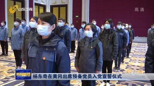 [山东新闻联播]杨东奇在黄冈出席预备党员入党宣誓仪式