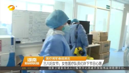 [湖南新闻联播]医疗湘军奋战湖北 三八妇女节:女性医疗队员们许下节日心愿