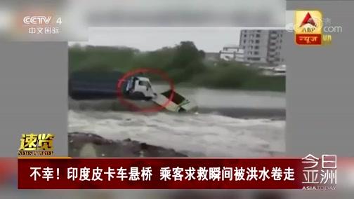 [今日亚洲]速览 不幸!印度皮卡车悬桥 乘客求救瞬间被洪水卷走