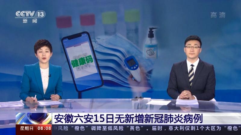 [朝闻天下]安徽六安15日无新增新冠肺炎病例央视网2021年05月16日08:21