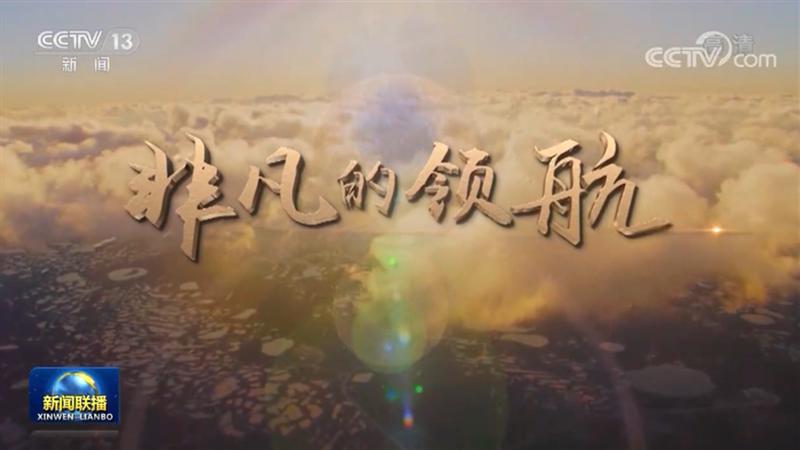 时政纪录片《非凡的领航》在海内外引发热烈反响